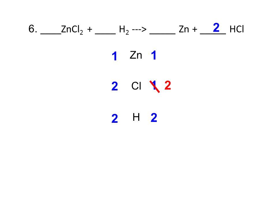 6. ____ZnCl 2 + ____ H 2 ---> _____ Zn + _____ HCl Zn Cl H 1 1 2 1 2 2 2 2