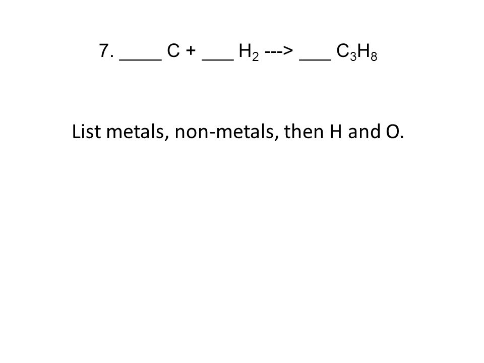 7. ____ C + ___ H 2 ---> ___ C 3 H 8 List metals, non-metals, then H and O.