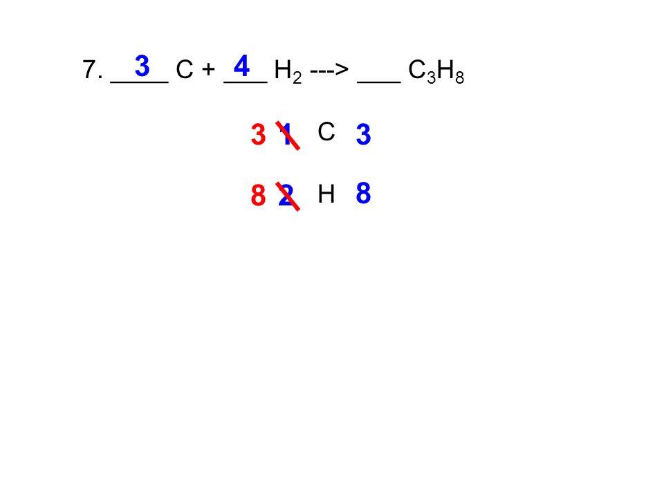 7. ____ C + ___ H 2 ---> ___ C 3 H 8 C H 13 3 3 2 8 4 8