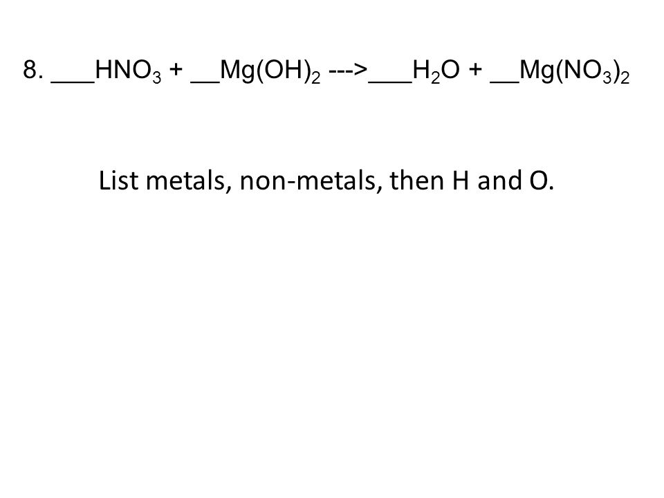 8. ___HNO 3 + __Mg(OH) 2 --->___H 2 O + __Mg(NO 3 ) 2 List metals, non-metals, then H and O.