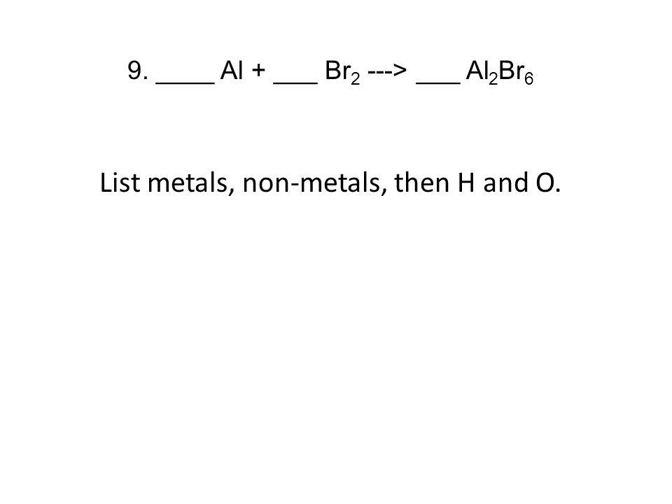 9. ____ Al + ___ Br 2 ---> ___ Al 2 Br 6 List metals, non-metals, then H and O.