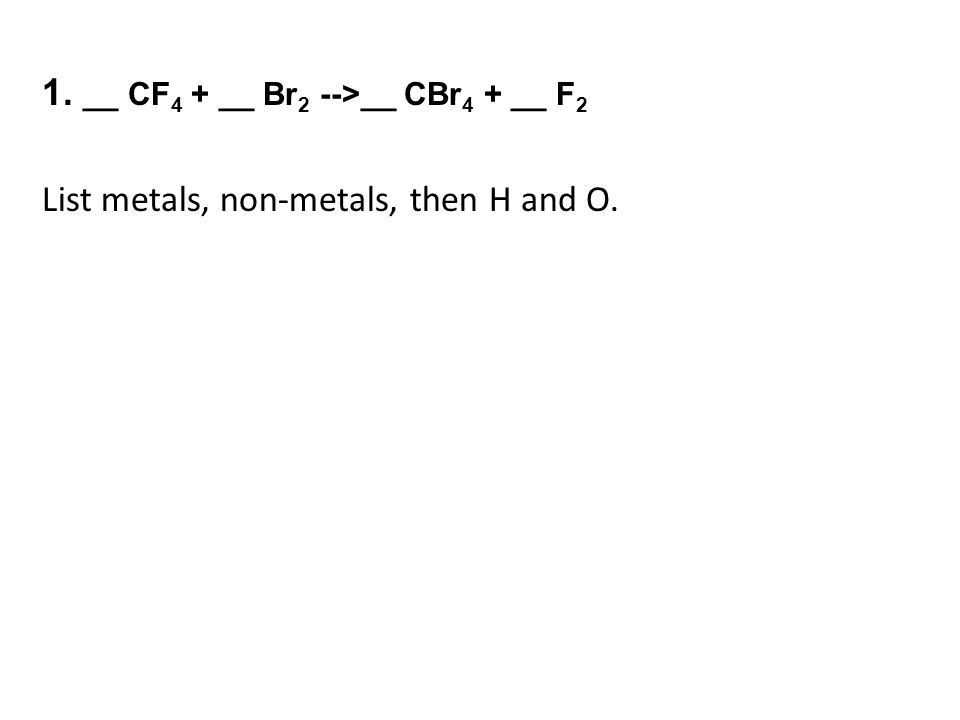 1. __ CF 4 + __ Br 2 -->__ CBr 4 + __ F 2 List metals, non-metals, then H and O.