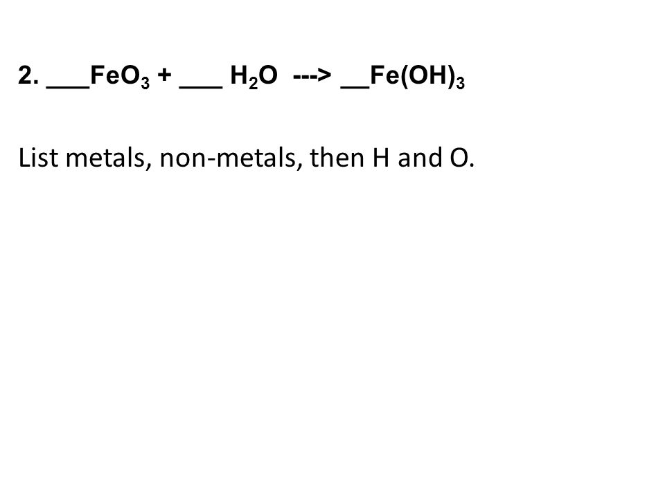 2. ___FeO 3 + ___ H 2 O ---> __Fe(OH) 3 List metals, non-metals, then H and O.