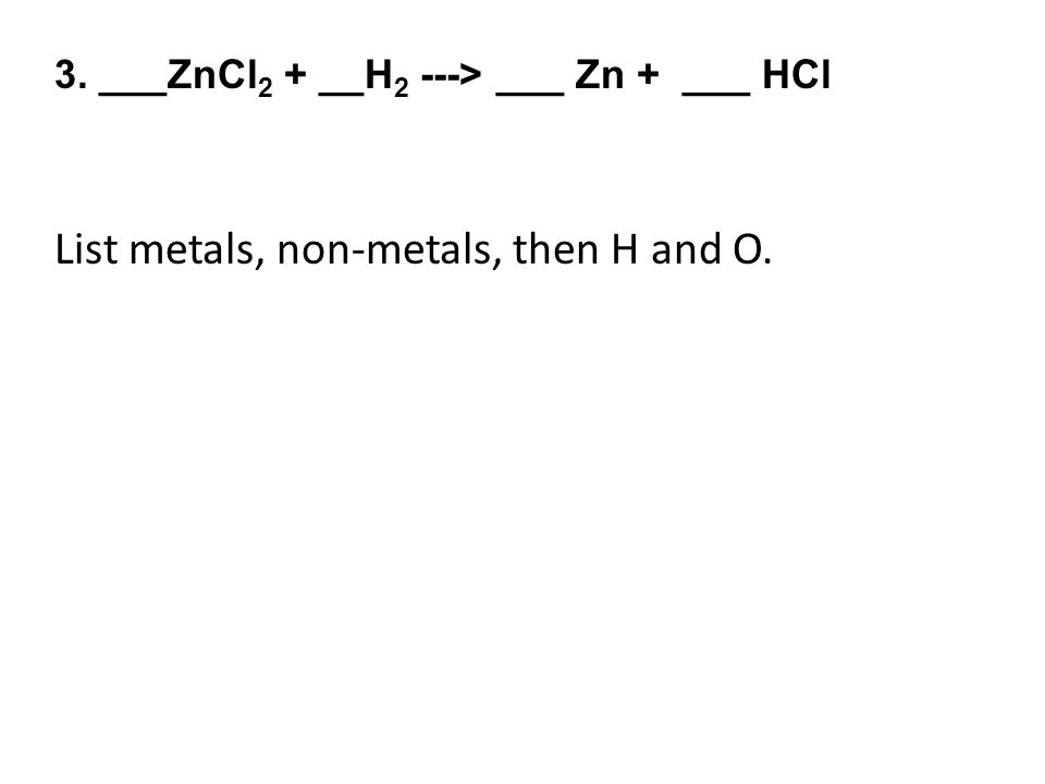 3. ___ZnCl 2 + __H 2 ---> ___ Zn + ___ HCl List metals, non-metals, then H and O.