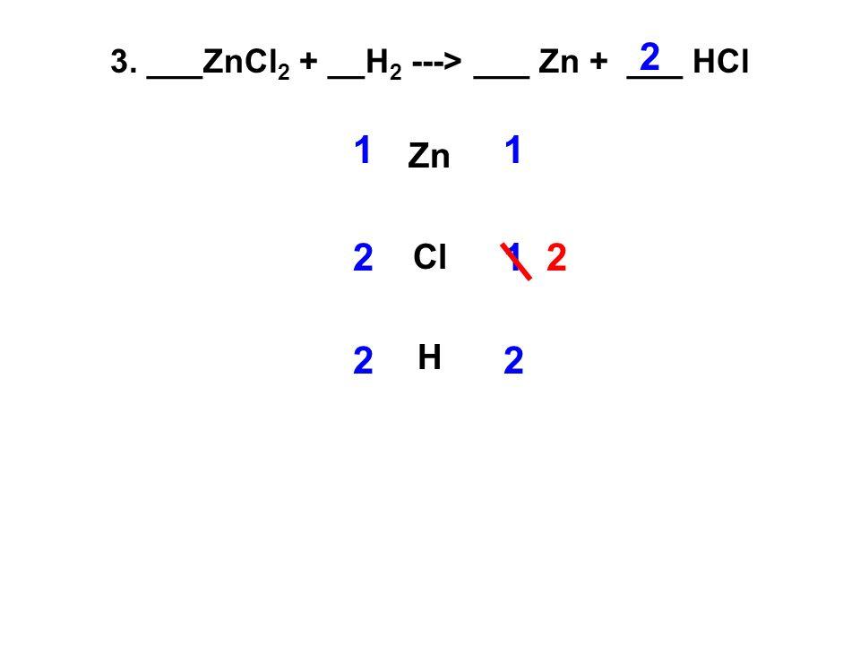 3. ___ZnCl 2 + __H 2 ---> ___ Zn + ___ HCl Zn Cl H 11 21 2 2 22