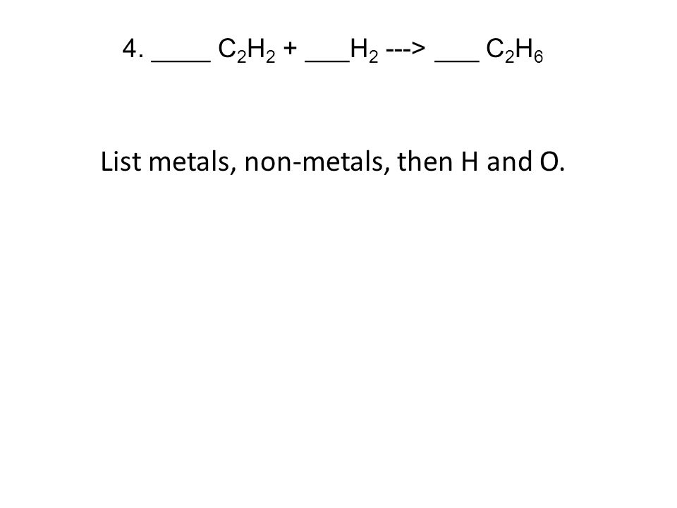 4. ____ C 2 H 2 + ___H 2 ---> ___ C 2 H 6 List metals, non-metals, then H and O.