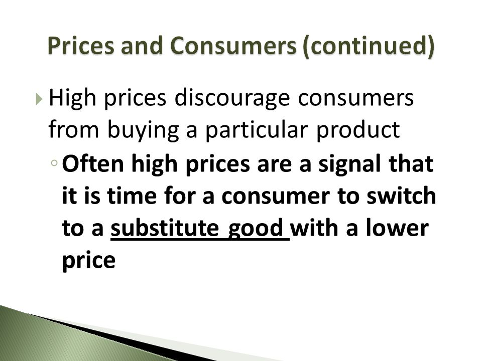 High prices discourage consumers from buying a particular product Often high prices are a signal that it is time for a consumer to switch to a substit