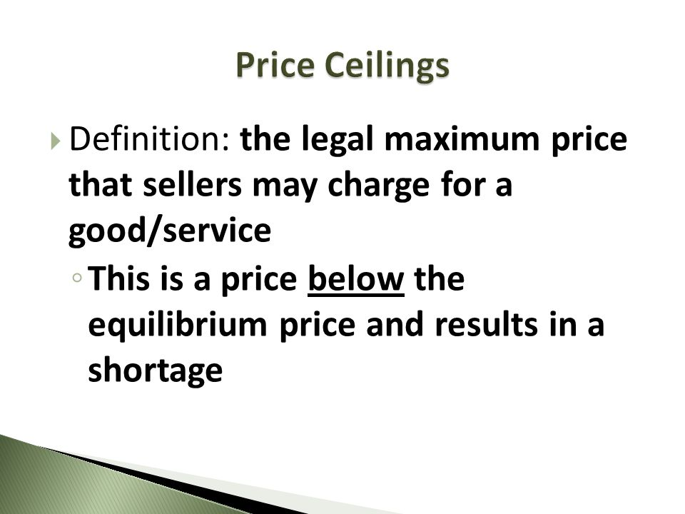 Definition: the legal maximum price that sellers may charge for a good/service This is a price below the equilibrium price and results in a shortage