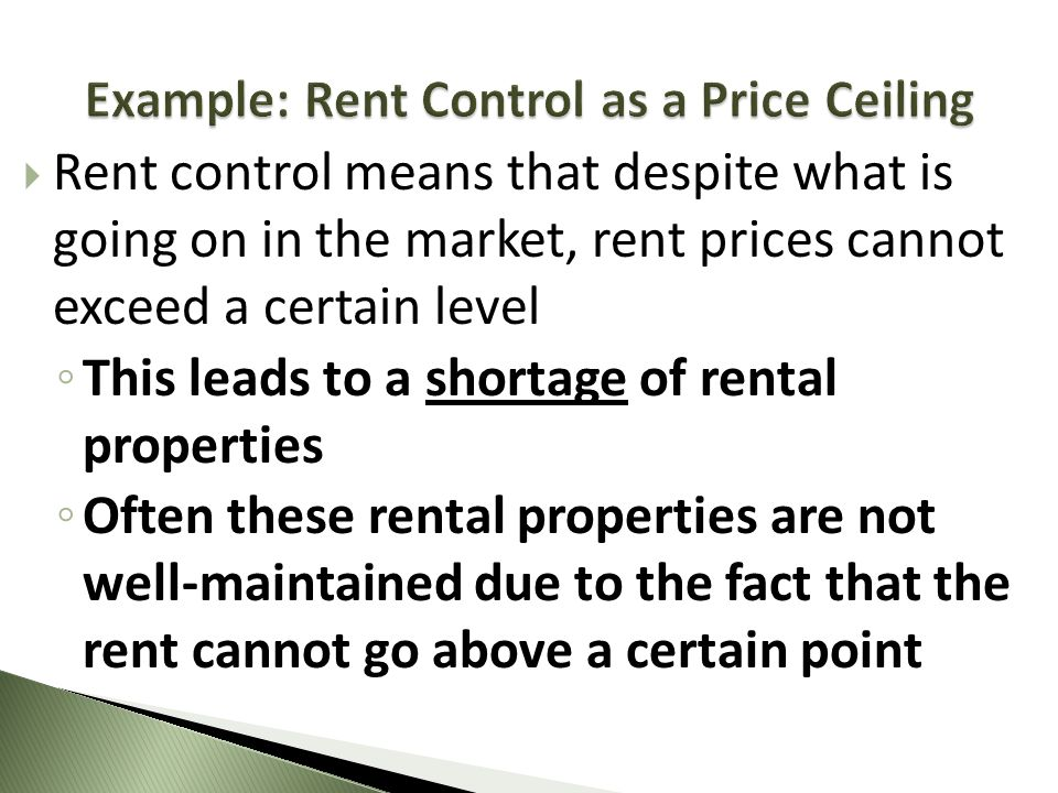 Rent control means that despite what is going on in the market, rent prices cannot exceed a certain level This leads to a shortage of rental propertie