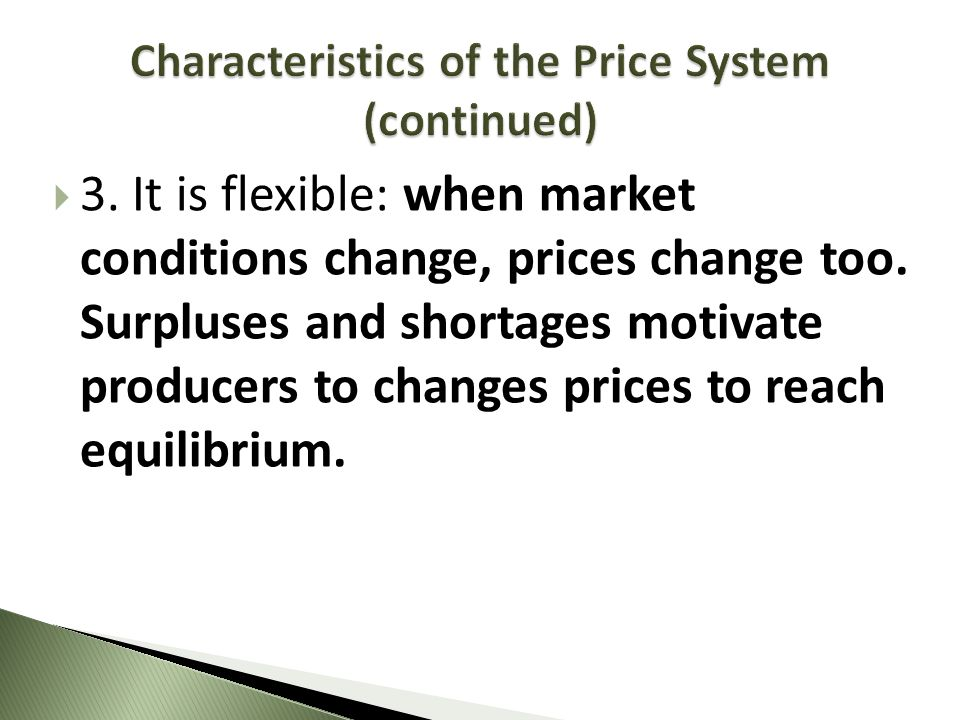 3. It is flexible: when market conditions change, prices change too. Surpluses and shortages motivate producers to changes prices to reach equilibrium