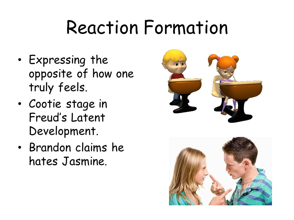 Reaction Formation Expressing the opposite of how one truly feels. Cootie stage in Freuds Latent Development. Brandon claims he hates Jasmine.