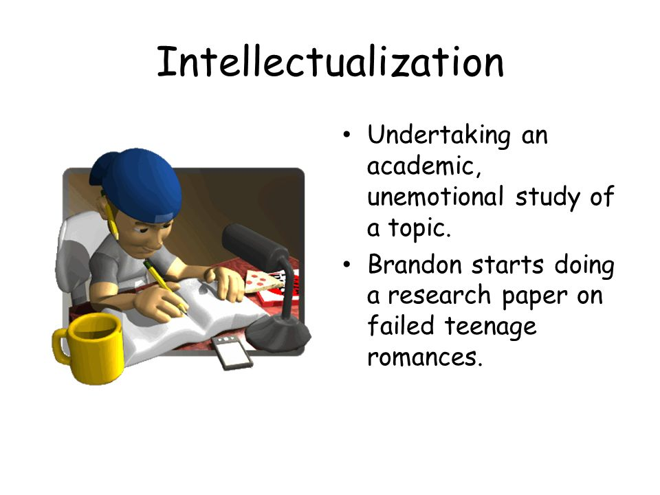 Intellectualization Undertaking an academic, unemotional study of a topic. Brandon starts doing a research paper on failed teenage romances.