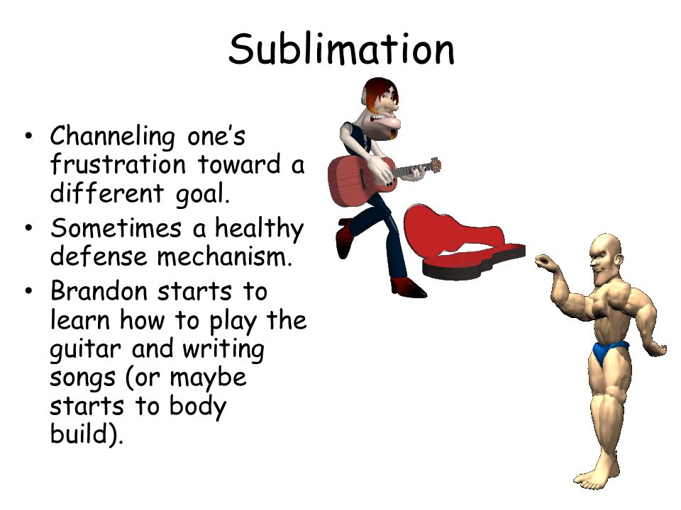 Sublimation Channeling ones frustration toward a different goal. Sometimes a healthy defense mechanism. Brandon starts to learn how to play the guitar