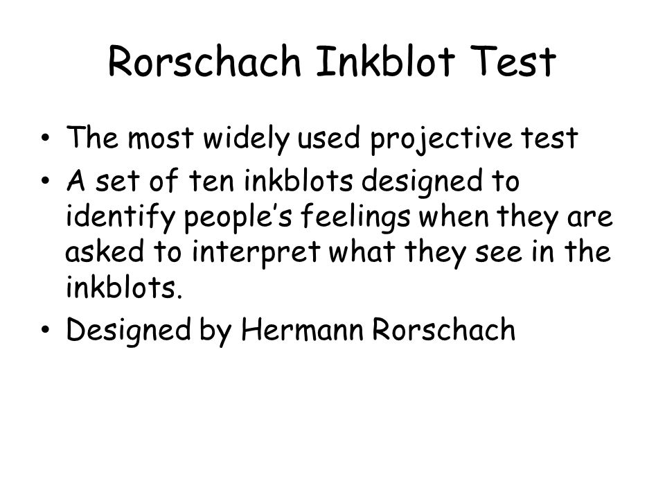 Rorschach Inkblot Test The most widely used projective test A set of ten inkblots designed to identify peoples feelings when they are asked to interpr