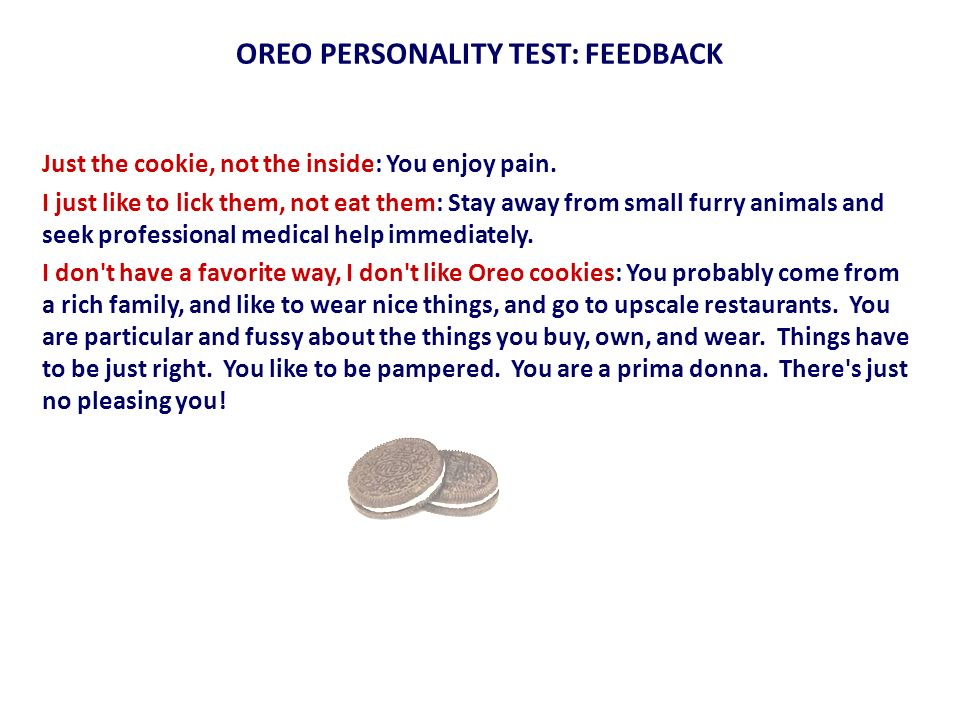 OREO PERSONALITY TEST: FEEDBACK Just the cookie, not the inside: You enjoy pain. I just like to lick them, not eat them: Stay away from small furry an