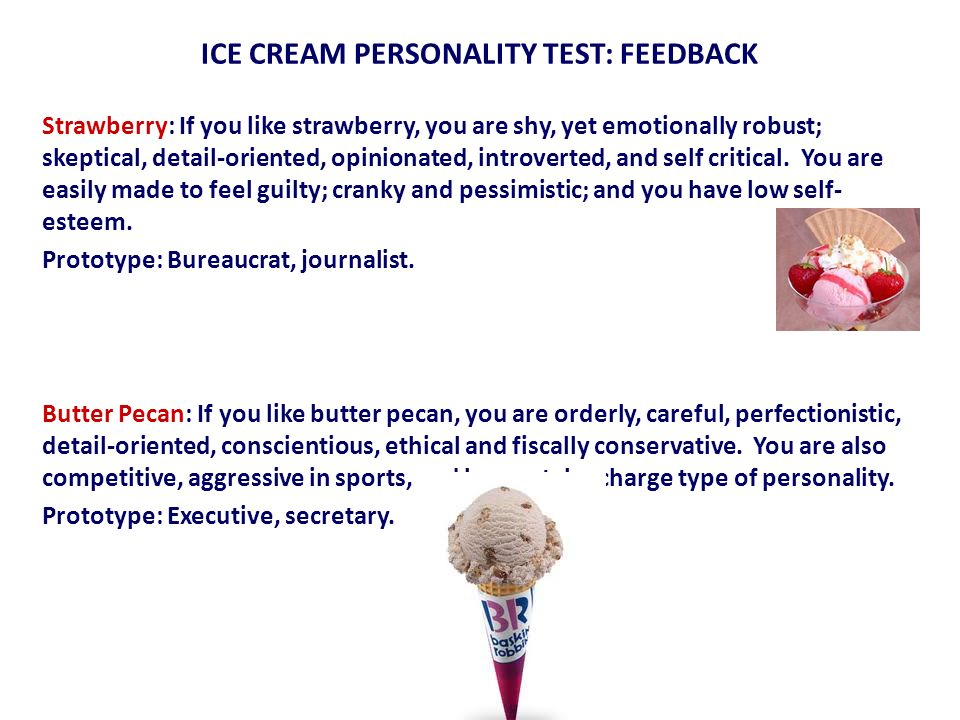 ICE CREAM PERSONALITY TEST: FEEDBACK Strawberry: If you like strawberry, you are shy, yet emotionally robust; skeptical, detail-oriented, opinionated,