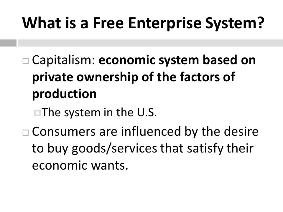 What is a Free Enterprise System? Capitalism: economic system based on private ownership of the factors of production The system in the U.S. Consumers