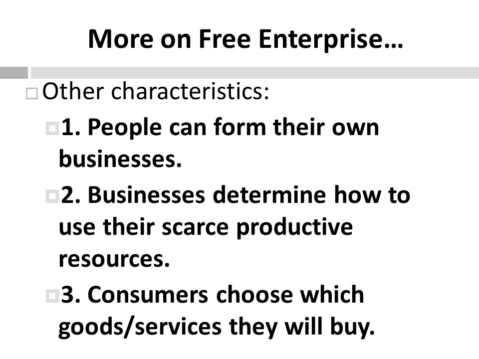 More on Free Enterprise… Other characteristics: 1. People can form their own businesses. 2. Businesses determine how to use their scarce productive re