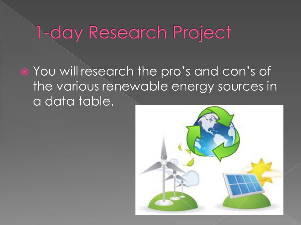 You will research the pros and cons of the various renewable energy sources in a data table.
