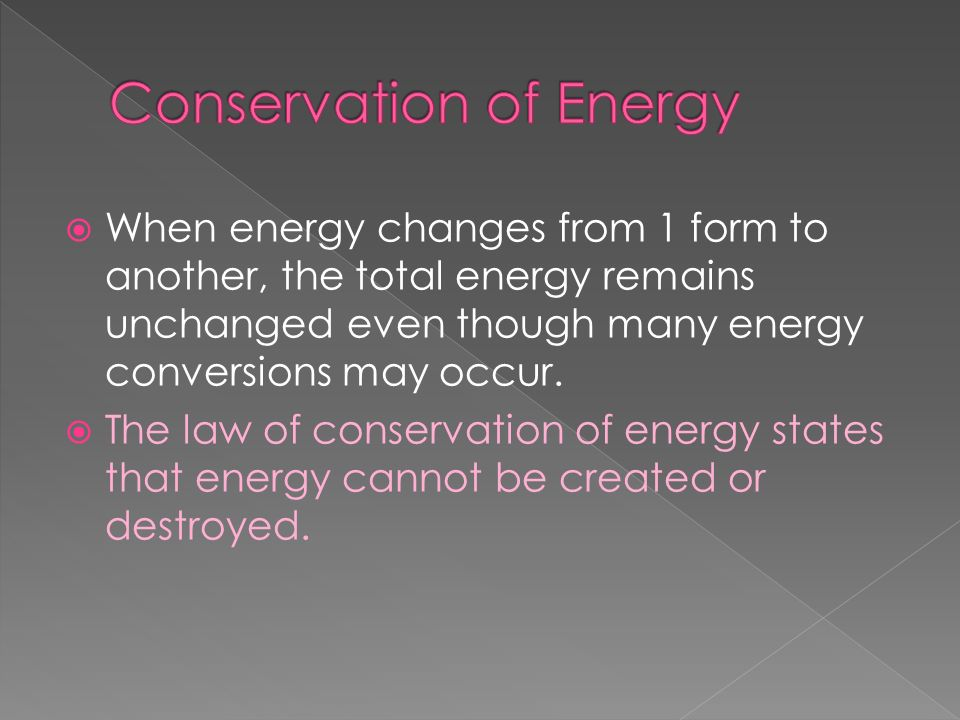 When energy changes from 1 form to another, the total energy remains unchanged even though many energy conversions may occur. The law of conservation