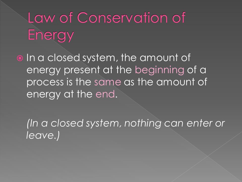 In a closed system, the amount of energy present at the beginning of a process is the same as the amount of energy at the end. (In a closed system, no