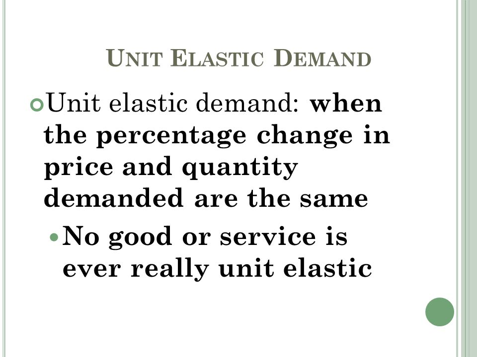 U NIT E LASTIC D EMAND Unit elastic demand: when the percentage change in price and quantity demanded are the same No good or service is ever really unit elastic