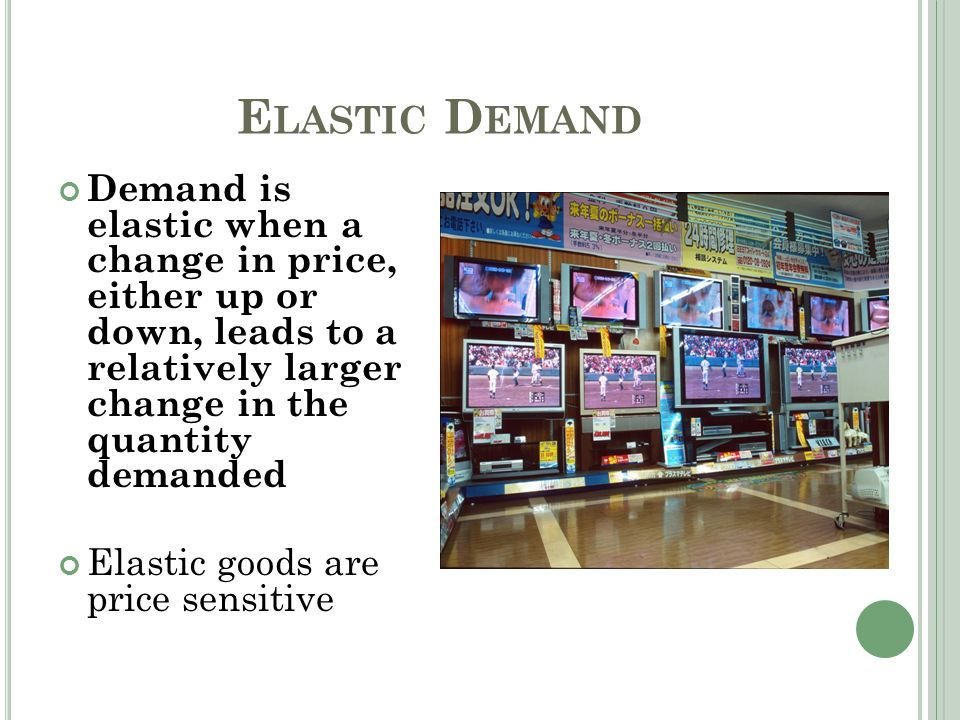 E LASTIC D EMAND Demand is elastic when a change in price, either up or down, leads to a relatively larger change in the quantity demanded Elastic goo