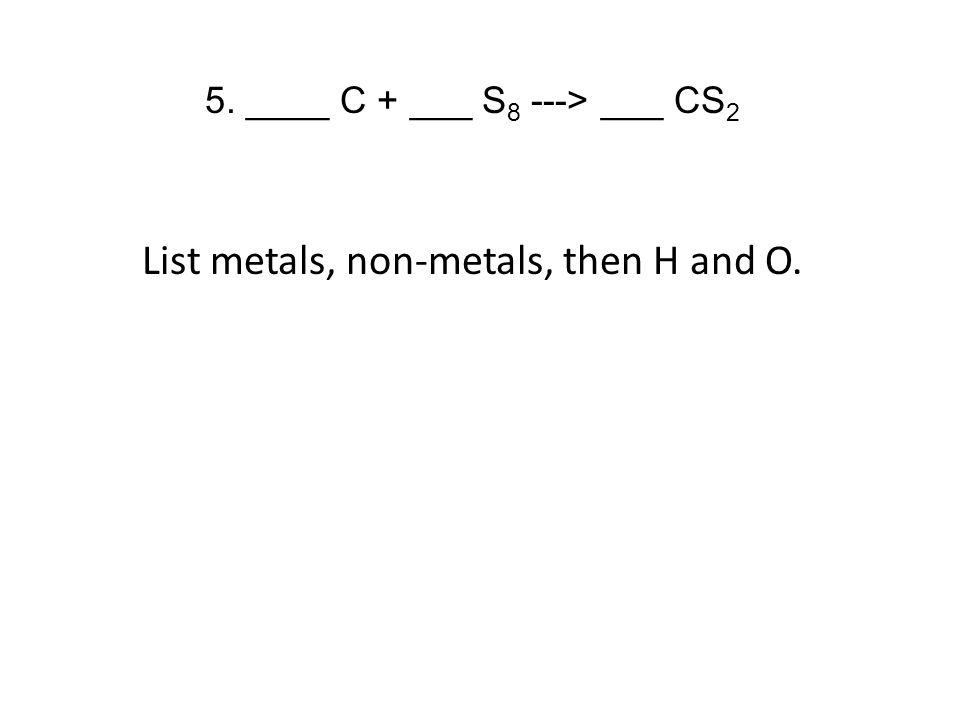 5. ____ C + ___ S 8 ---> ___ CS 2 List metals, non-metals, then H and O.