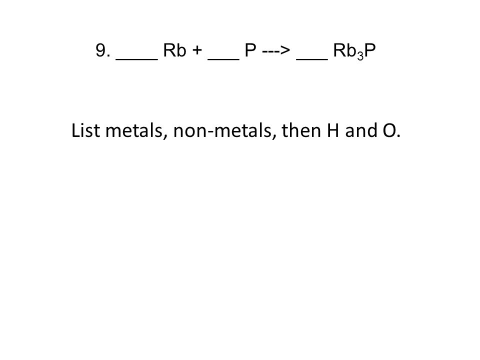 9. ____ Rb + ___ P ---> ___ Rb 3 P List metals, non-metals, then H and O.