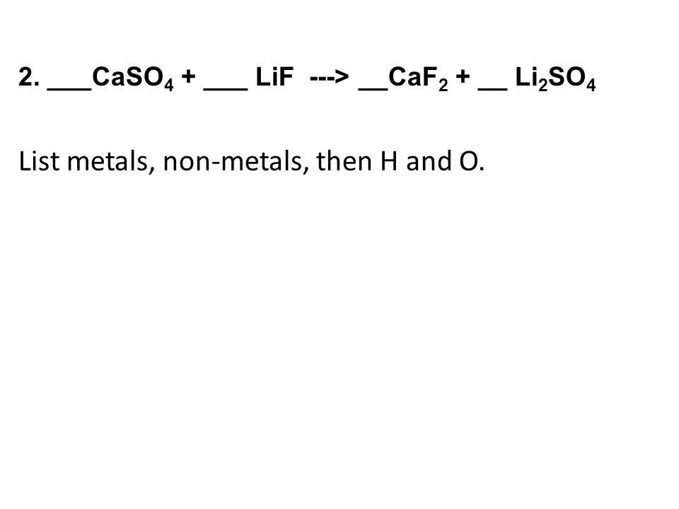 2. ___CaSO 4 + ___ LiF ---> __CaF 2 + __ Li 2 SO 4 List metals, non-metals, then H and O.