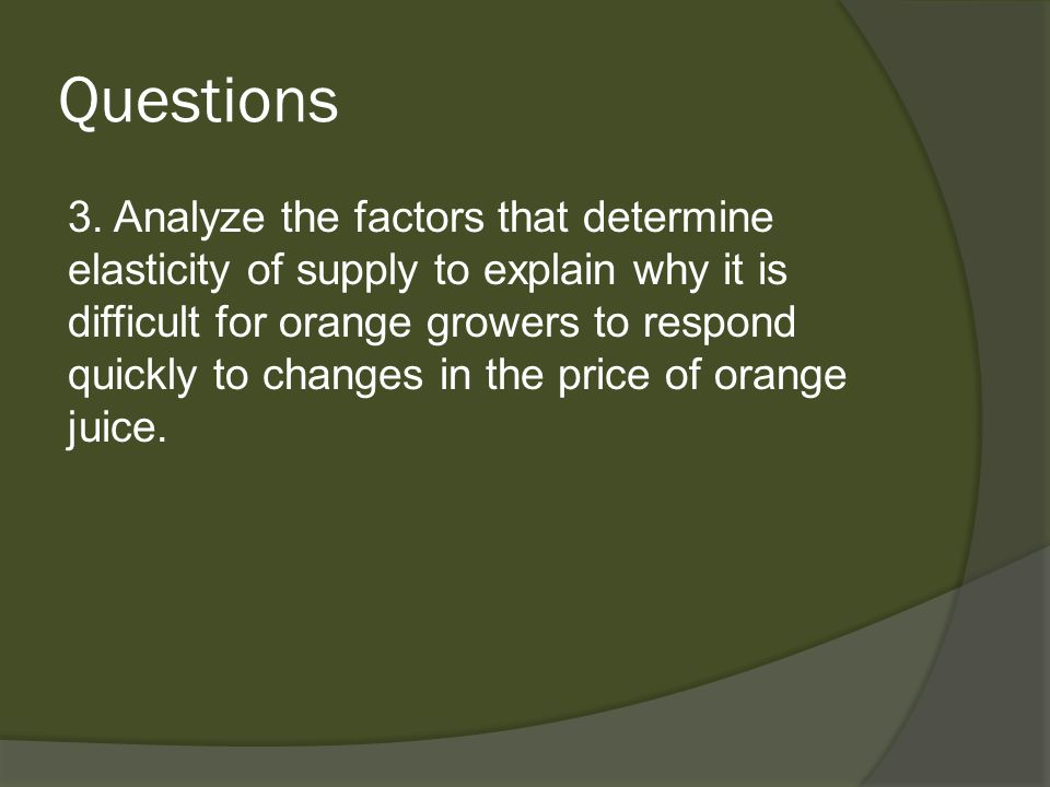 Questions 3. Analyze the factors that determine elasticity of supply to explain why it is difficult for orange growers to respond quickly to changes i