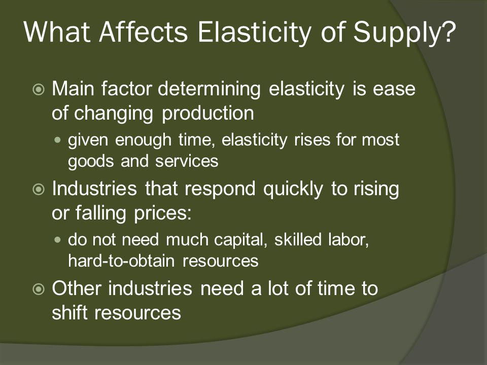 What Affects Elasticity of Supply? Main factor determining elasticity is ease of changing production given enough time, elasticity rises for most good