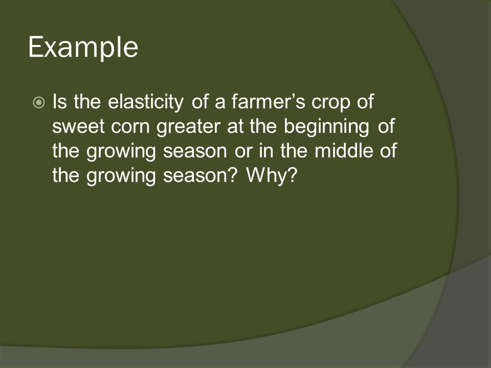 Example Is the elasticity of a farmers crop of sweet corn greater at the beginning of the growing season or in the middle of the growing season? Why?