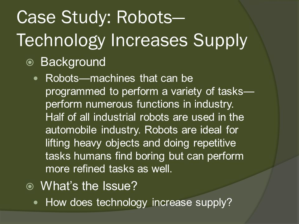 Case Study: Robots Technology Increases Supply Background Robotsmachines that can be programmed to perform a variety of tasks perform numerous functio