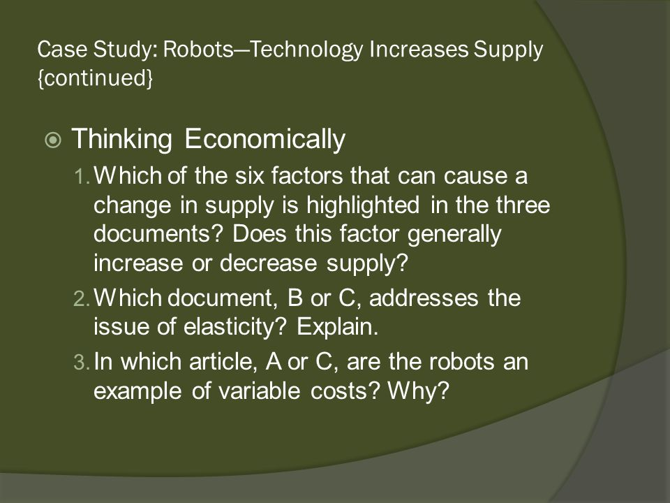 Case Study: RobotsTechnology Increases Supply {continued} Thinking Economically 1. Which of the six factors that can cause a change in supply is highl