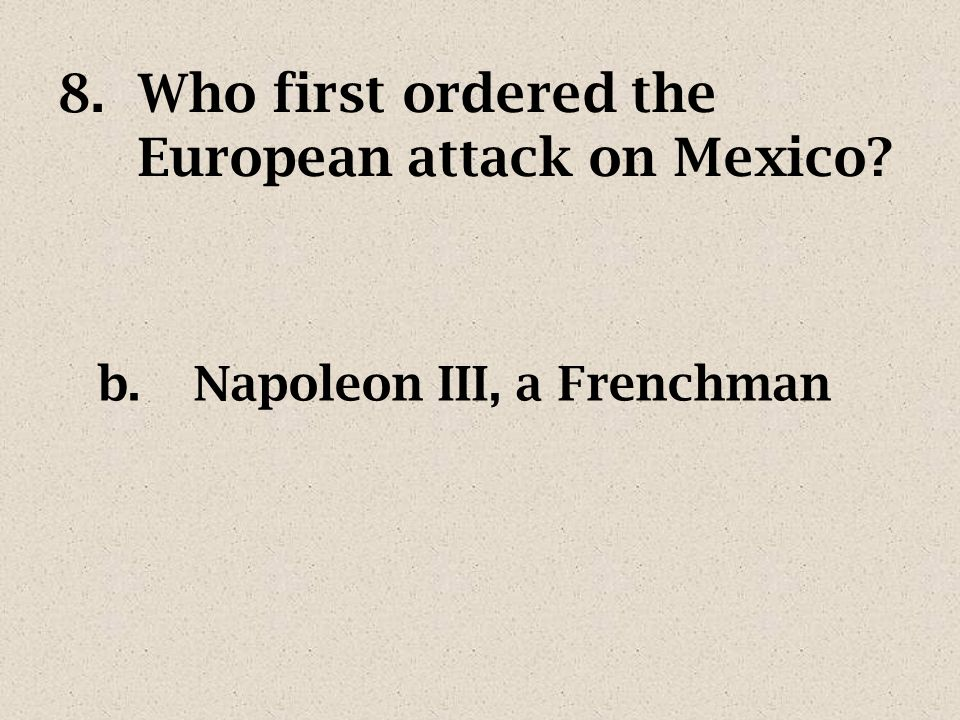 7.Why did the French believe they could quickly conquer Mexico? a.they thought they were a superior race