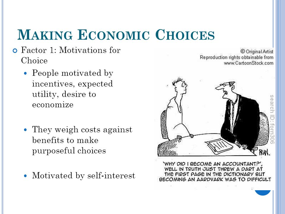 M AKING E CONOMIC C HOICES Factor 1: Motivations for Choice People motivated by incentives, expected utility, desire to economize They weigh costs against benefits to make purposeful choices Motivated by self-interest