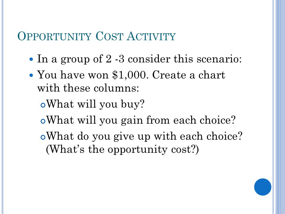 O PPORTUNITY C OST A CTIVITY In a group of 2 -3 consider this scenario: You have won $1,000.