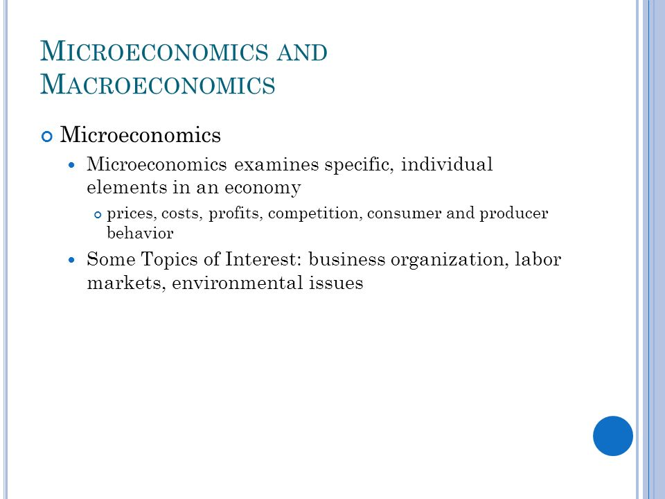 M ICROECONOMICS AND M ACROECONOMICS Microeconomics Microeconomics examines specific, individual elements in an economy prices, costs, profits, competition, consumer and producer behavior Some Topics of Interest: business organization, labor markets, environmental issues