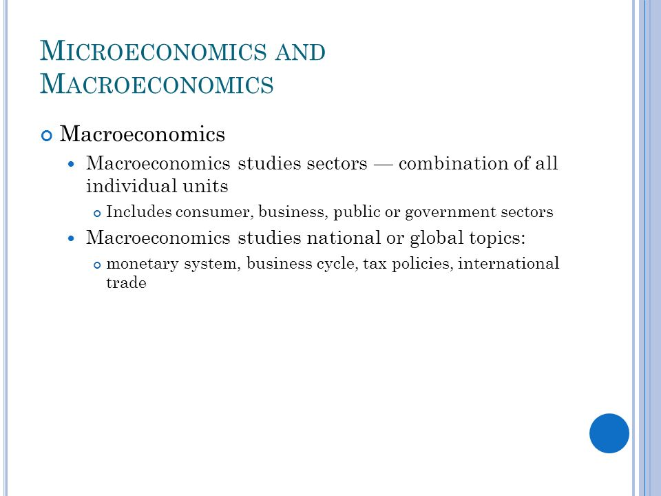 M ICROECONOMICS AND M ACROECONOMICS Macroeconomics Macroeconomics studies sectors combination of all individual units Includes consumer, business, public or government sectors Macroeconomics studies national or global topics: monetary system, business cycle, tax policies, international trade