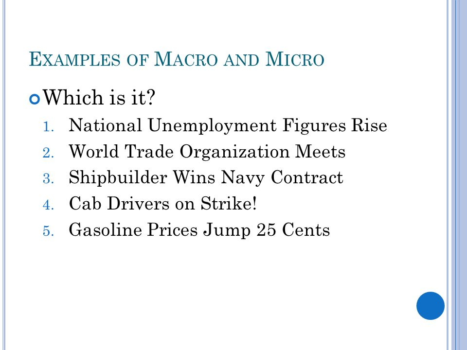 E XAMPLES OF M ACRO AND M ICRO Which is it. 1. National Unemployment Figures Rise 2.