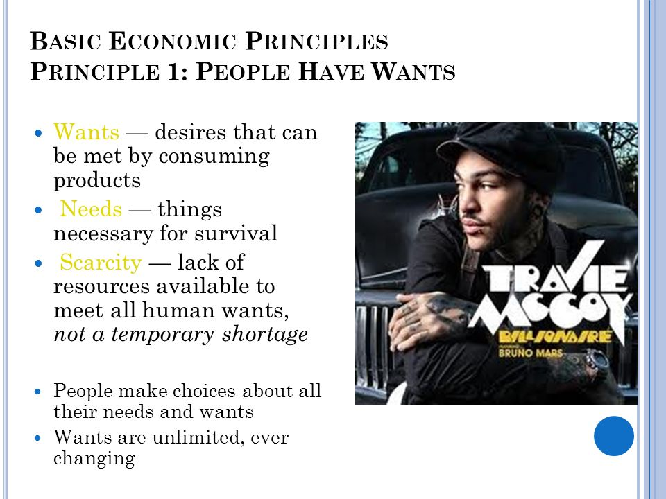 B ASIC E CONOMIC P RINCIPLES P RINCIPLE 1: P EOPLE H AVE W ANTS Wants desires that can be met by consuming products Needs things necessary for survival Scarcity lack of resources available to meet all human wants, not a temporary shortage People make choices about all their needs and wants Wants are unlimited, ever changing