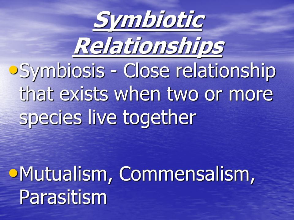 Symbiotic Relationships Symbiosis - Close relationship that exists when two or more species live together Symbiosis - Close relationship that exists w