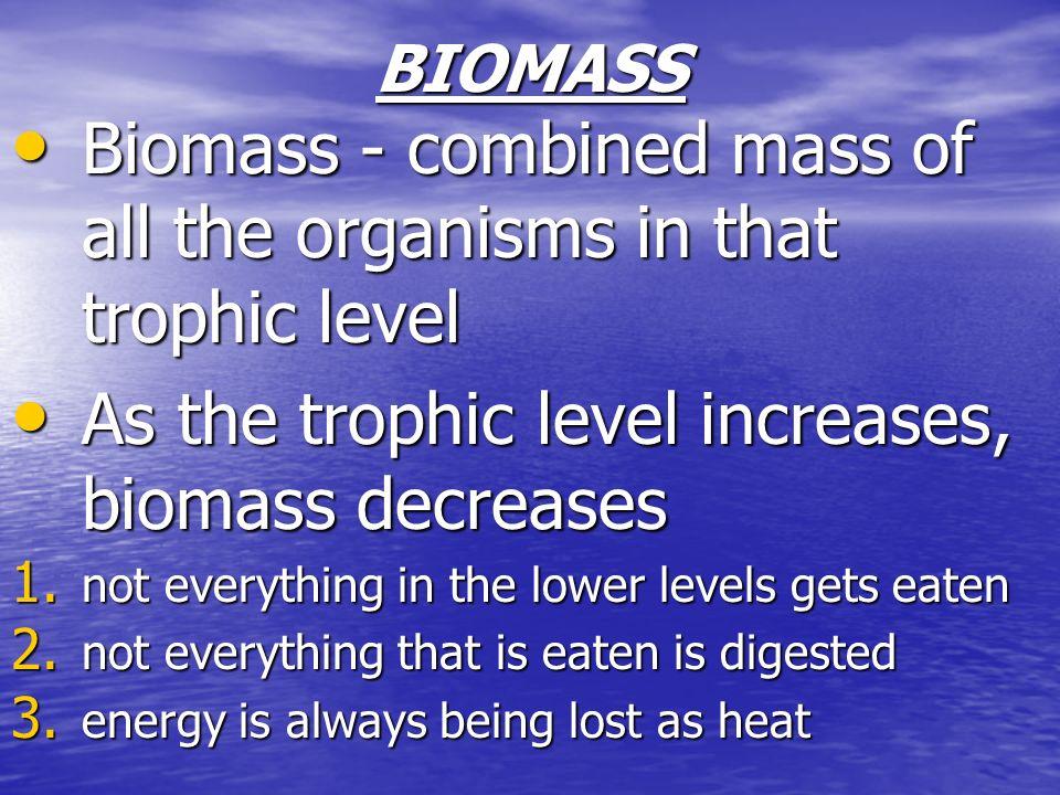 BIOMASS Biomass - combined mass of all the organisms in that trophic level Biomass - combined mass of all the organisms in that trophic level As the t