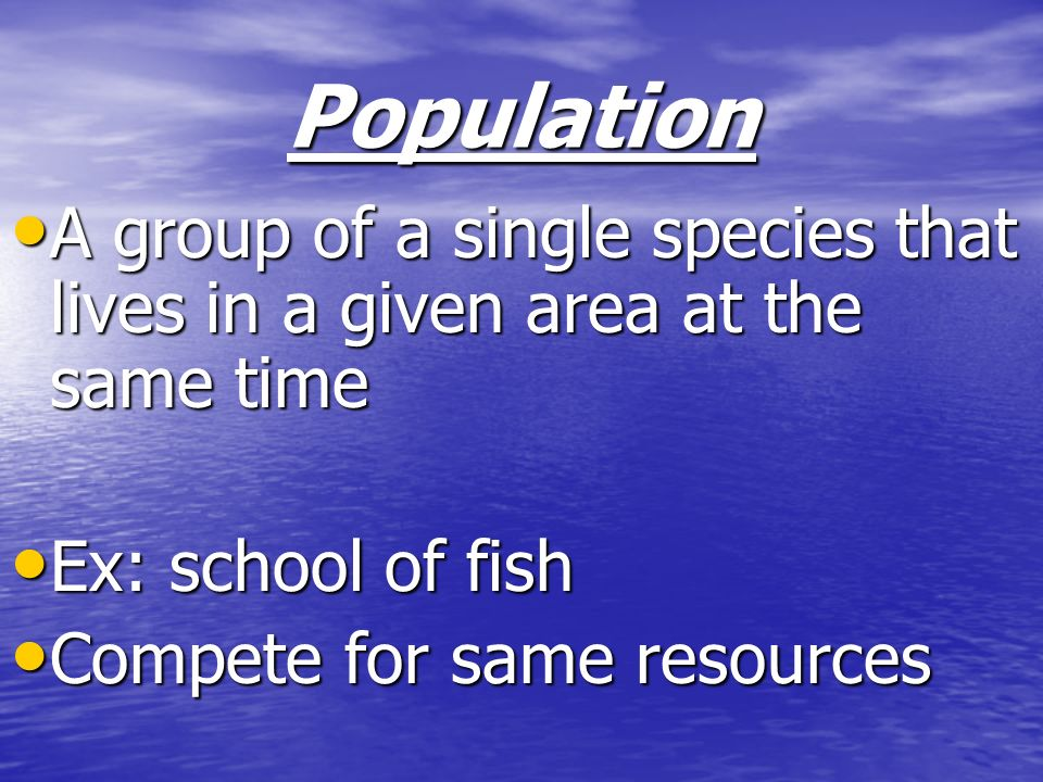 Population A group of a single species that lives in a given area at the same time A group of a single species that lives in a given area at the same