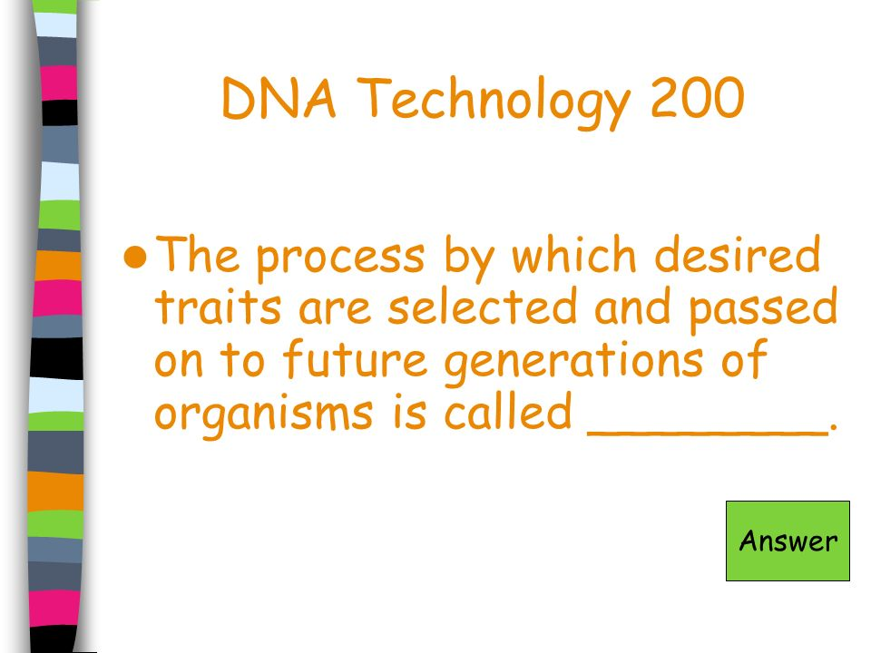 DNA Technology 200 The process by which desired traits are selected and passed on to future generations of organisms is called ________. Answer