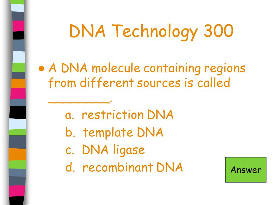 DNA Technology 300 A DNA molecule containing regions from different sources is called ________. a. restriction DNA b. template DNA c. DNA ligase d. re
