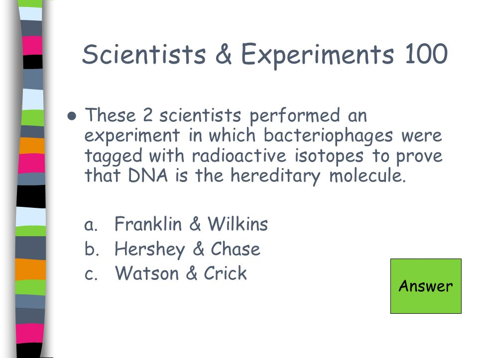 Scientists & Experiments 100 These 2 scientists performed an experiment in which bacteriophages were tagged with radioactive isotopes to prove that DN