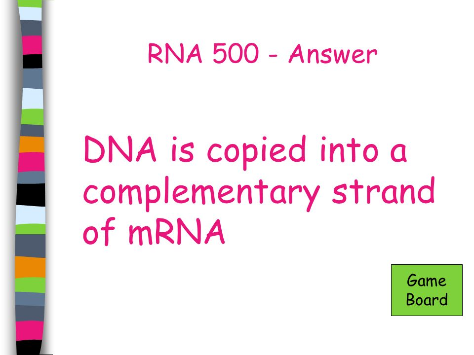 RNA 500 - Answer DNA is copied into a complementary strand of mRNA Game Board