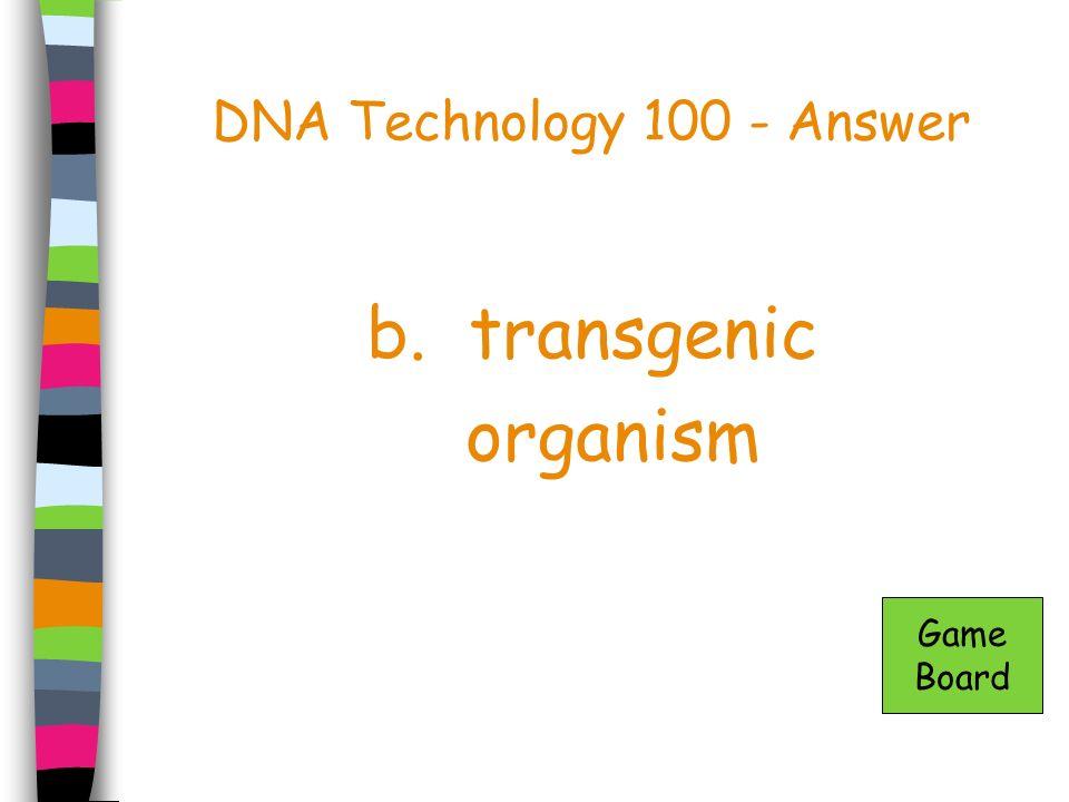 DNA Technology 100 - Answer b. transgenic organism Game Board